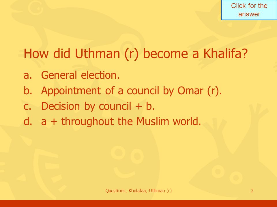 Click for the answer Questions, Khulafaa, Uthman (r)3 How long did it take the Committee to elect the new Khalifa.