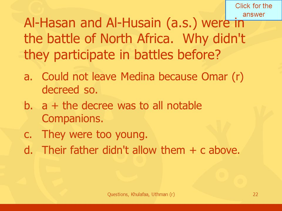 Click for the answer Questions, Khulafaa, Uthman (r)22 Al-Hasan and Al-Husain (a.s.) were in the battle of North Africa.