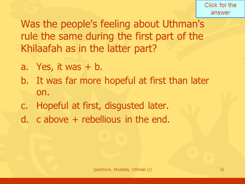 Click for the answer Questions, Khulafaa, Uthman (r)32 Was the people s feeling about Uthman s rule the same during the first part of the Khilaafah as in the latter part.