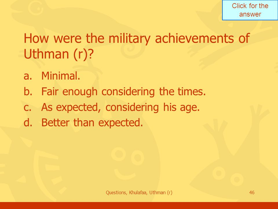 Click for the answer Questions, Khulafaa, Uthman (r)46 How were the military achievements of Uthman (r).