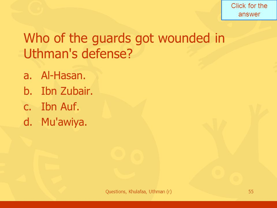Click for the answer Questions, Khulafaa, Uthman (r)55 Who of the guards got wounded in Uthman s defense.