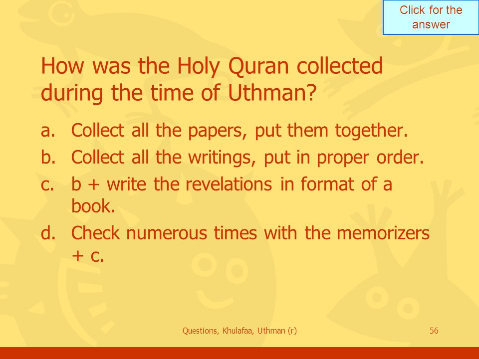 Click for the answer Questions, Khulafaa, Uthman (r)56 How was the Holy Quran collected during the time of Uthman.