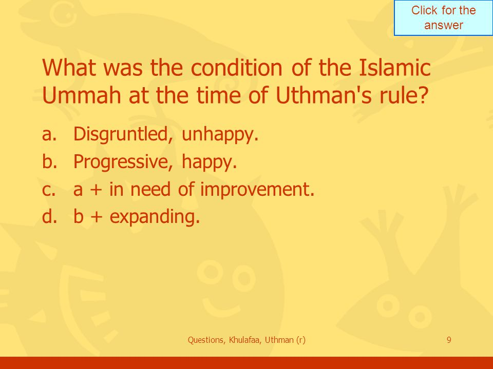 Click for the answer Questions, Khulafaa, Uthman (r)9 What was the condition of the Islamic Ummah at the time of Uthman s rule.