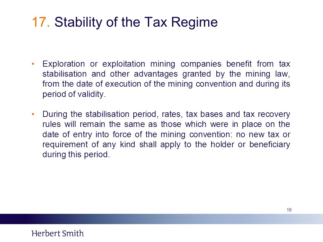 17. Stability of the Tax Regime Exploration or exploitation mining companies benefit from tax stabilisation and other advantages granted by the mining