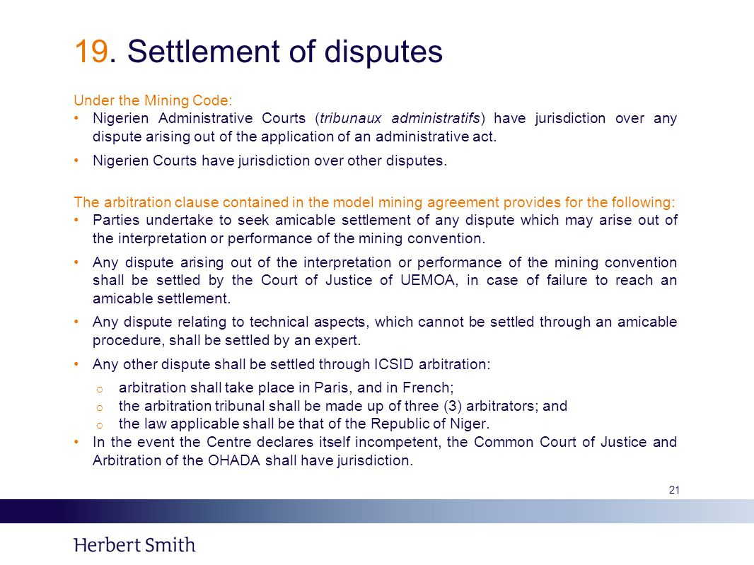 19. Settlement of disputes Under the Mining Code: Nigerien Administrative Courts (tribunaux administratifs) have jurisdiction over any dispute arising
