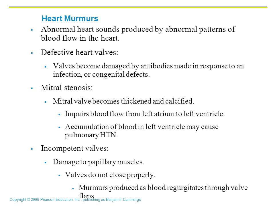 Copyright © 2006 Pearson Education, Inc., publishing as Benjamin Cummings  Abnormal heart sounds produced by abnormal patterns of blood flow in the heart.