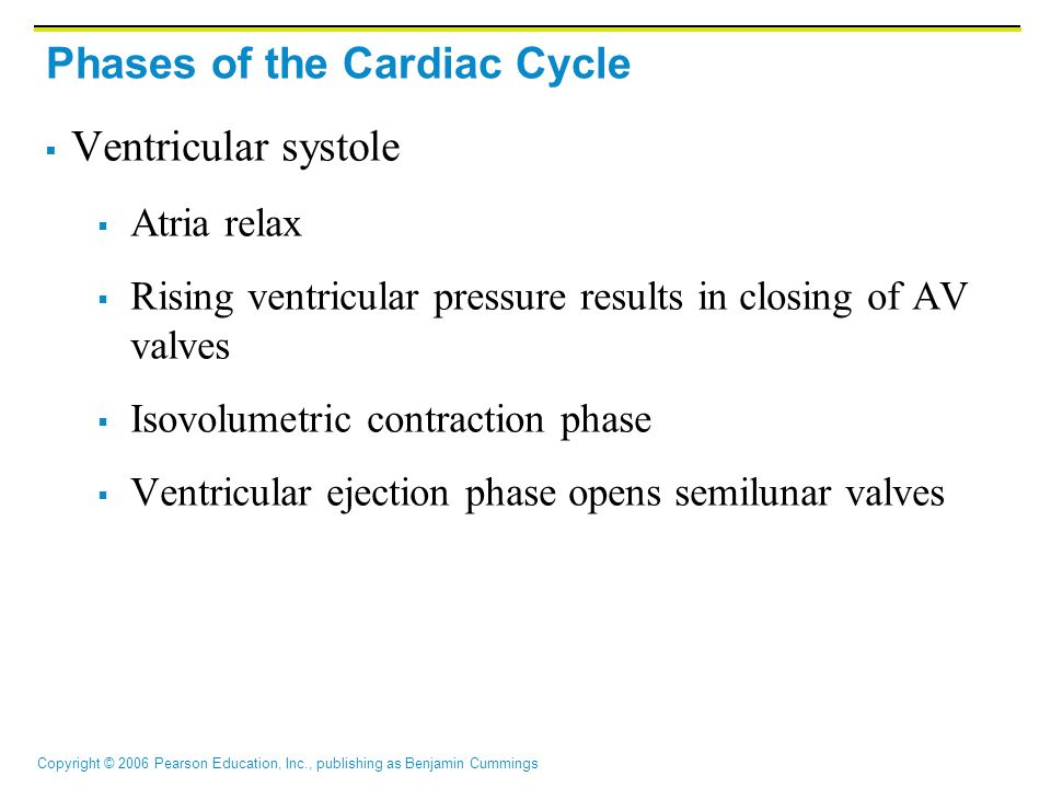 Copyright © 2006 Pearson Education, Inc., publishing as Benjamin Cummings Phases of the Cardiac Cycle  Ventricular systole  Atria relax  Rising ventricular pressure results in closing of AV valves  Isovolumetric contraction phase  Ventricular ejection phase opens semilunar valves