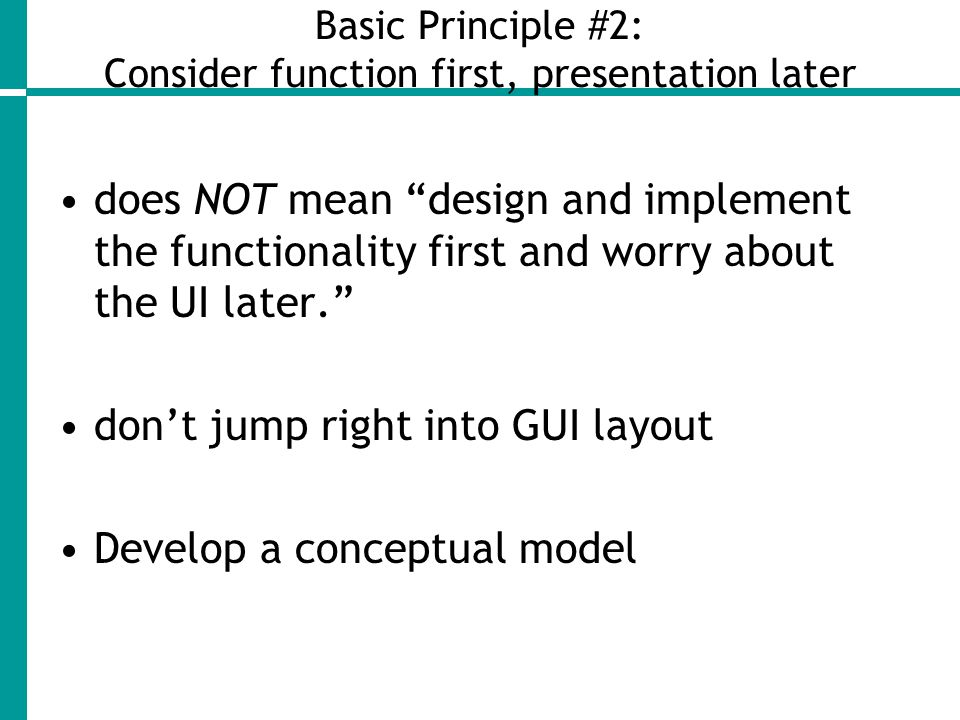 Basic Principle #2: Consider function first, presentation later does NOT mean design and implement the functionality first and worry about the UI later. don't jump right into GUI layout Develop a conceptual model