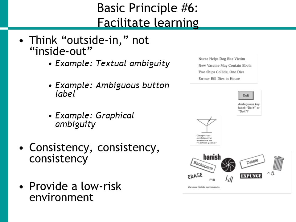 Basic Principle #6: Facilitate learning Think outside-in, not inside-out Example: Textual ambiguity Example: Ambiguous button label Example: Graphical ambiguity Consistency, consistency, consistency Provide a low-risk environment