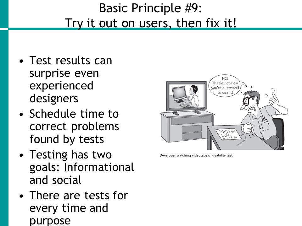 Basic Principle #9: Try it out on users, then fix it.
