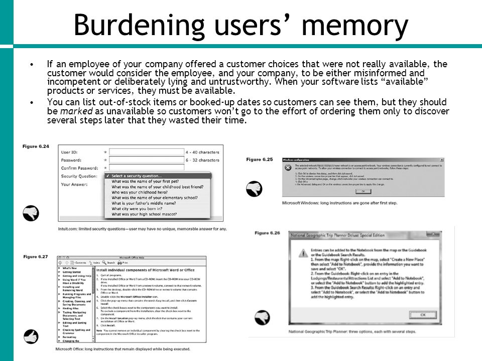 Burdening users' memory If an employee of your company offered a customer choices that were not really available, the customer would consider the employee, and your company, to be either misinformed and incompetent or deliberately lying and untrustworthy.