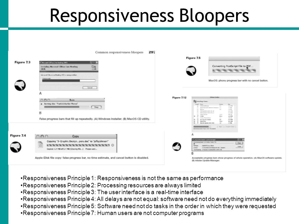 Responsiveness Bloopers Responsiveness Principle 1: Responsiveness is not the same as performance Responsiveness Principle 2: Processing resources are always limited Responsiveness Principle 3: The user interface is a real-time interface Responsiveness Principle 4: All delays are not equal: software need not do everything immediately Responsiveness Principle 5: Software need not do tasks in the order in which they were requested Responsiveness Principle 7: Human users are not computer programs