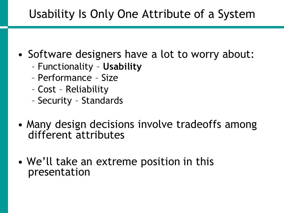 Usability Is Only One Attribute of a System Software designers have a lot to worry about: – Functionality – Usability – Performance – Size – Cost – Reliability – Security – Standards Many design decisions involve tradeoffs among different attributes We'll take an extreme position in this presentation