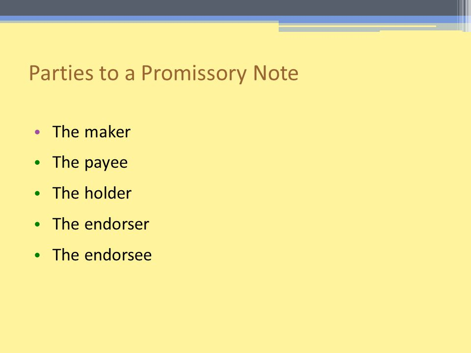 Parties to a Promissory Note The maker The payee The holder The endorser The endorsee