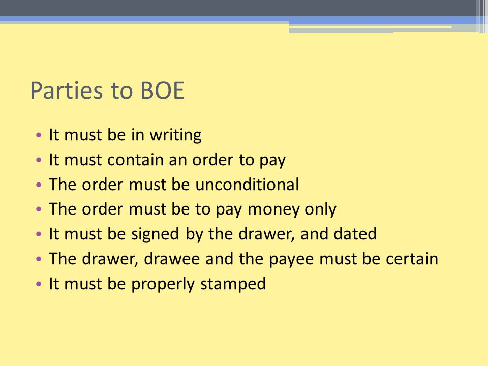 Parties to BOE It must be in writing It must contain an order to pay The order must be unconditional The order must be to pay money only It must be signed by the drawer, and dated The drawer, drawee and the payee must be certain It must be properly stamped