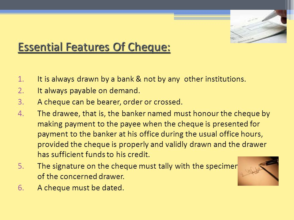 Essential Features Of Cheque: 1.It is always drawn by a bank & not by any other institutions.