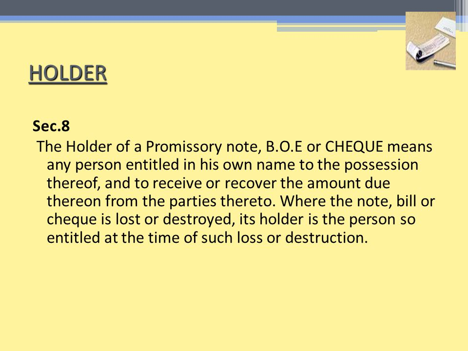 HOLDER Sec.8 The Holder of a Promissory note, B.O.E or CHEQUE means any person entitled in his own name to the possession thereof, and to receive or recover the amount due thereon from the parties thereto.