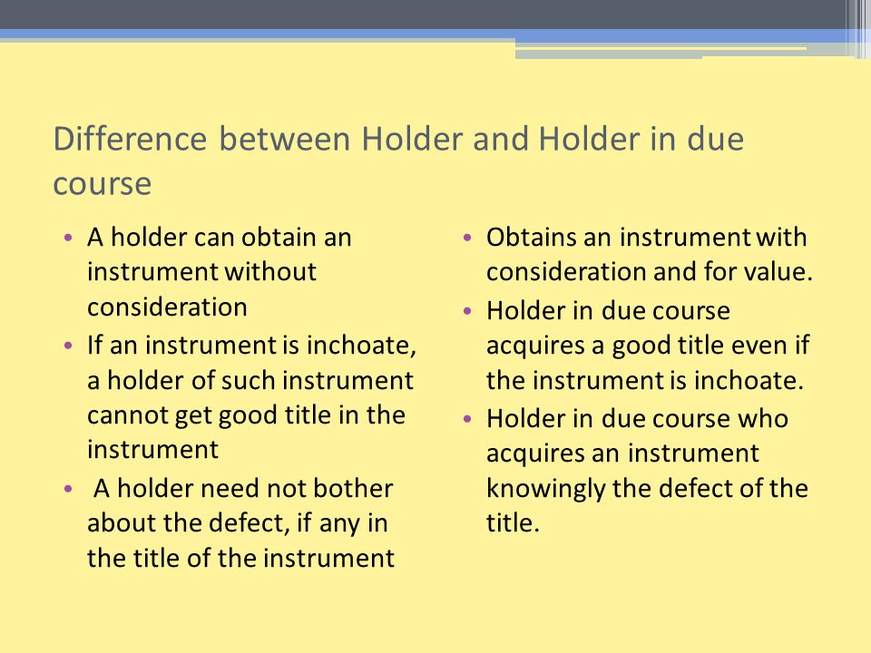 Difference between Holder and Holder in due course A holder can obtain an instrument without consideration If an instrument is inchoate, a holder of such instrument cannot get good title in the instrument A holder need not bother about the defect, if any in the title of the instrument Obtains an instrument with consideration and for value.