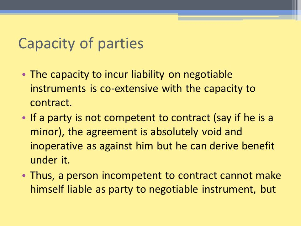 Capacity of parties The capacity to incur liability on negotiable instruments is co-extensive with the capacity to contract.