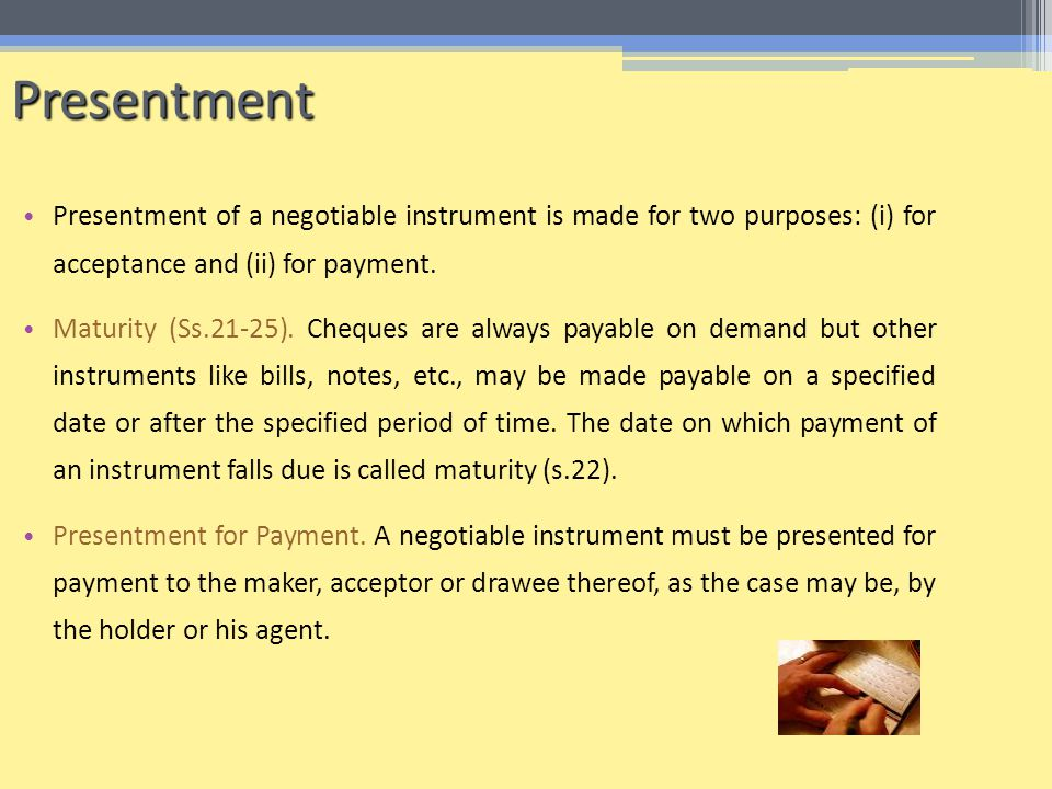 Presentment Presentment of a negotiable instrument is made for two purposes: (i) for acceptance and (ii) for payment.