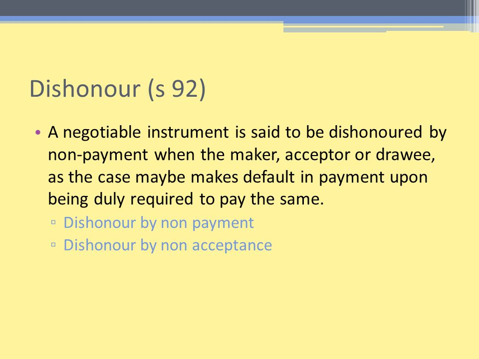 Dishonour (s 92) A negotiable instrument is said to be dishonoured by non-payment when the maker, acceptor or drawee, as the case maybe makes default in payment upon being duly required to pay the same.