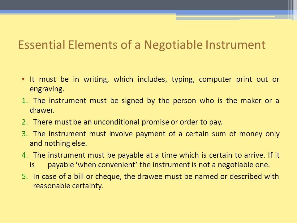 Essential Elements of a Negotiable Instrument It must be in writing, which includes, typing, computer print out or engraving.