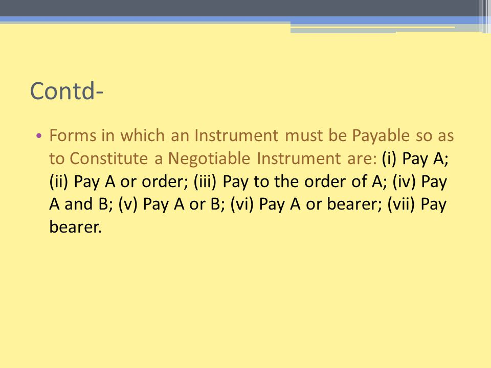 Contd- Forms in which an Instrument must be Payable so as to Constitute a Negotiable Instrument are: (i) Pay A; (ii) Pay A or order; (iii) Pay to the order of A; (iv) Pay A and B; (v) Pay A or B; (vi) Pay A or bearer; (vii) Pay bearer.