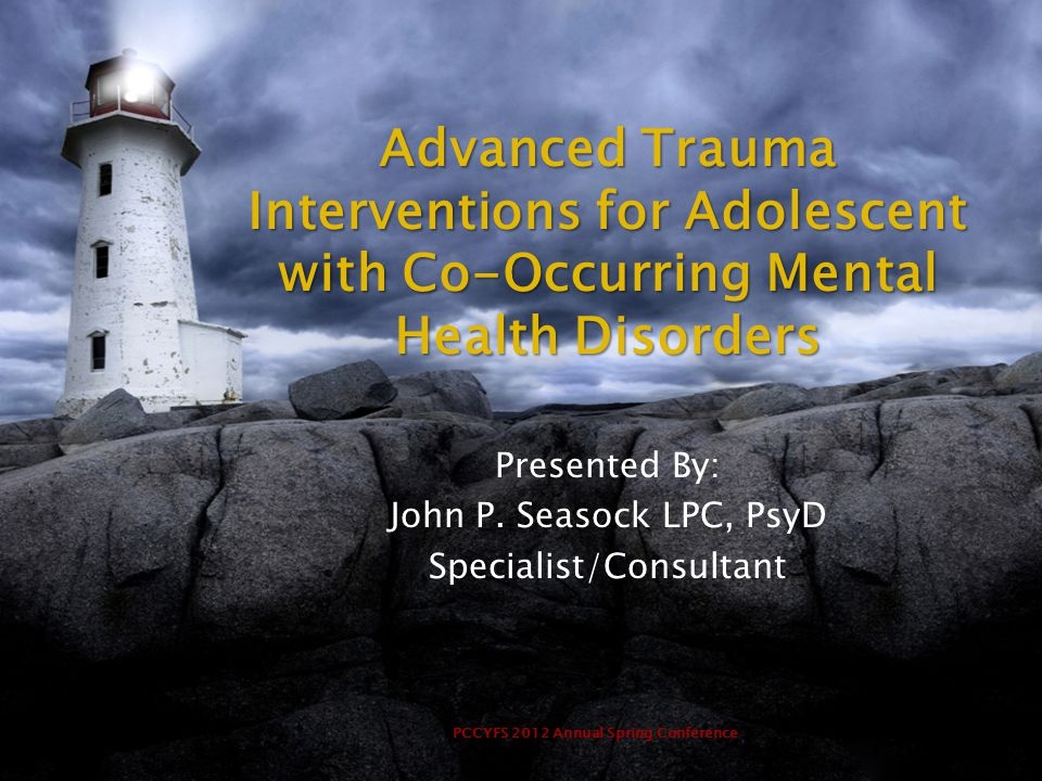 PCCYFS 2012 Annual Spring Conference Advanced Trauma Interventions for Adolescent with Co-Occurring Mental Health Disorders Presented By: John P.