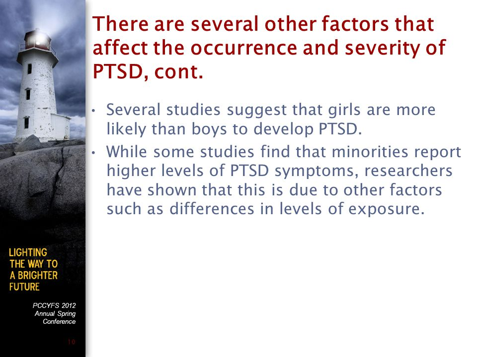 PCCYFS 2012 Annual Spring Conference 10 There are several other factors that affect the occurrence and severity of PTSD, cont.