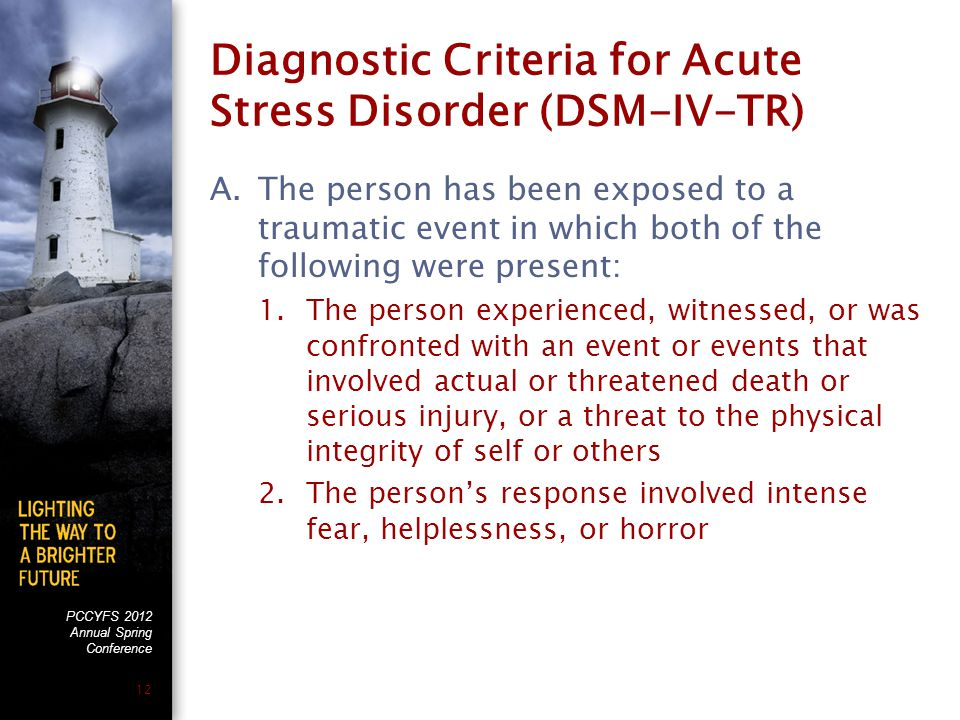PCCYFS 2012 Annual Spring Conference 12 Diagnostic Criteria for Acute Stress Disorder (DSM-IV-TR) A.The person has been exposed to a traumatic event in which both of the following were present: 1.The person experienced, witnessed, or was confronted with an event or events that involved actual or threatened death or serious injury, or a threat to the physical integrity of self or others 2.The person's response involved intense fear, helplessness, or horror