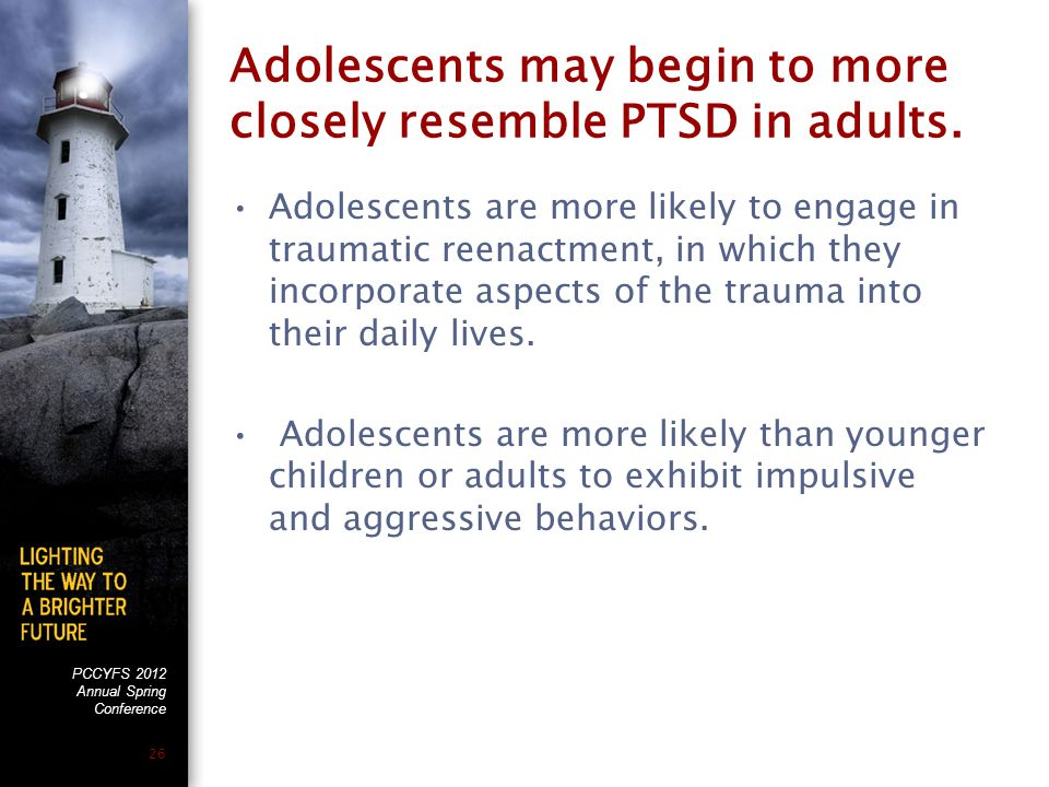 PCCYFS 2012 Annual Spring Conference 26 Adolescents may begin to more closely resemble PTSD in adults.