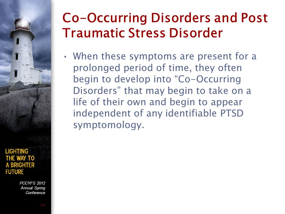 PCCYFS 2012 Annual Spring Conference 28 Co-Occurring Disorders and Post Traumatic Stress Disorder When these symptoms are present for a prolonged period of time, they often begin to develop into Co-Occurring Disorders that may begin to take on a life of their own and begin to appear independent of any identifiable PTSD symptomology.
