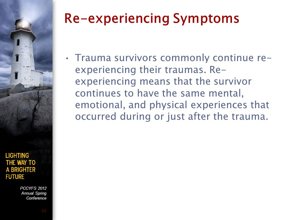 PCCYFS 2012 Annual Spring Conference 29 Re-experiencing Symptoms Trauma survivors commonly continue re- experiencing their traumas.