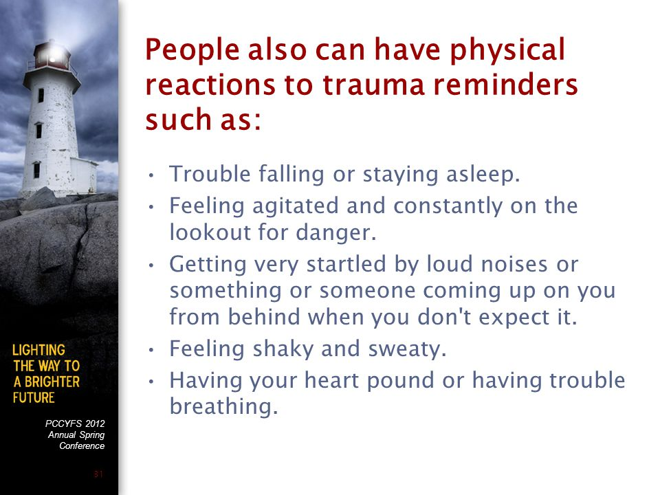 PCCYFS 2012 Annual Spring Conference 31 People also can have physical reactions to trauma reminders such as: Trouble falling or staying asleep.