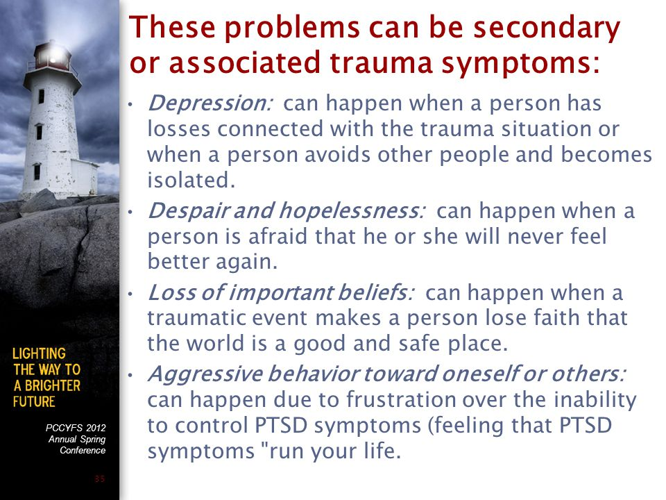 PCCYFS 2012 Annual Spring Conference 35 These problems can be secondary or associated trauma symptoms: Depression: can happen when a person has losses connected with the trauma situation or when a person avoids other people and becomes isolated.