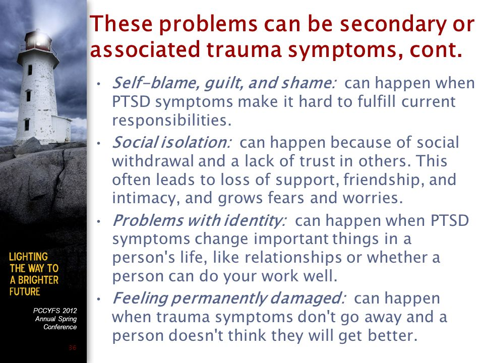 PCCYFS 2012 Annual Spring Conference 36 These problems can be secondary or associated trauma symptoms, cont.