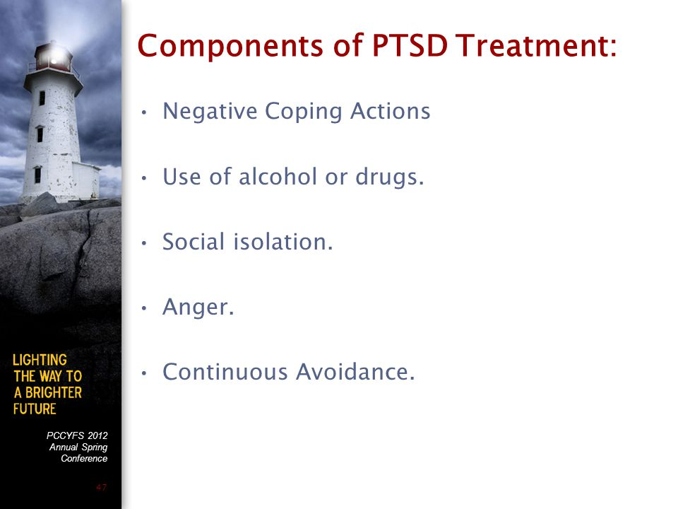 PCCYFS 2012 Annual Spring Conference 47 Components of PTSD Treatment: Negative Coping Actions Use of alcohol or drugs.