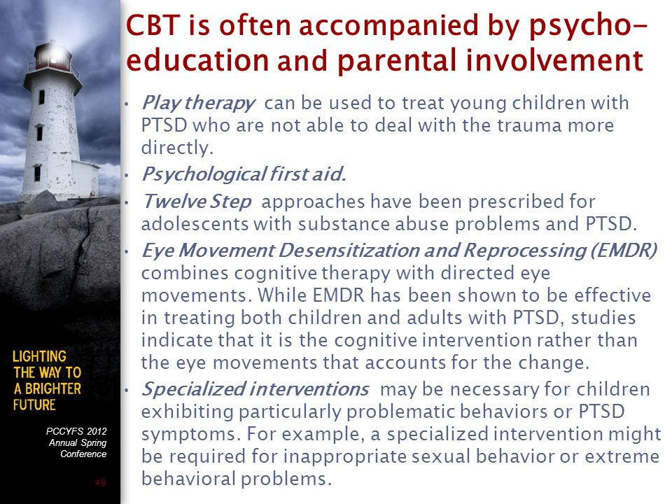 PCCYFS 2012 Annual Spring Conference 49 CBT is often accompanied by psycho- education and parental involvement Play therapy can be used to treat young children with PTSD who are not able to deal with the trauma more directly.
