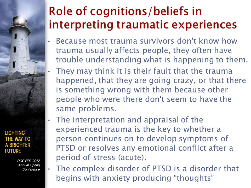 PCCYFS 2012 Annual Spring Conference 5 Role of cognitions/beliefs in interpreting traumatic experiences Because most trauma survivors don t know how trauma usually affects people, they often have trouble understanding what is happening to them.