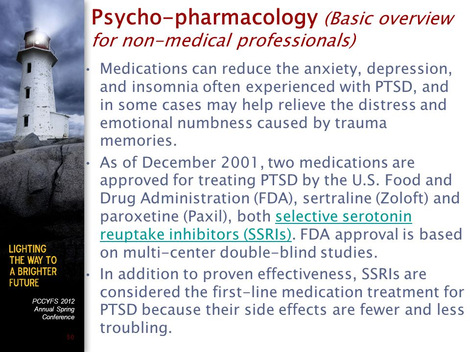 PCCYFS 2012 Annual Spring Conference 50 Psycho-pharmacology (Basic overview for non-medical professionals) Medications can reduce the anxiety, depression, and insomnia often experienced with PTSD, and in some cases may help relieve the distress and emotional numbness caused by trauma memories.