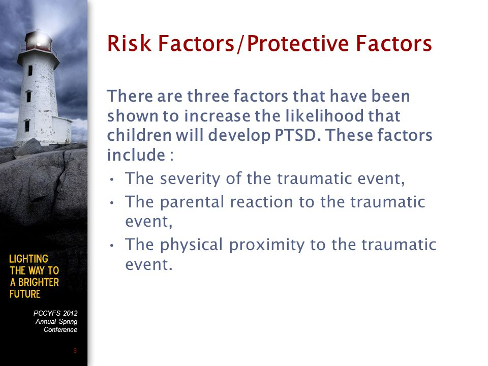 PCCYFS 2012 Annual Spring Conference 8 Risk Factors/Protective Factors There are three factors that have been shown to increase the likelihood that children will develop PTSD.