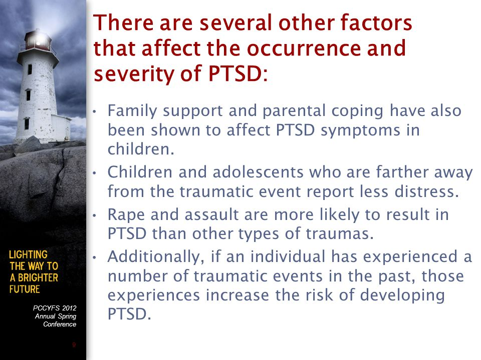 PCCYFS 2012 Annual Spring Conference 9 There are several other factors that affect the occurrence and severity of PTSD: Family support and parental coping have also been shown to affect PTSD symptoms in children.