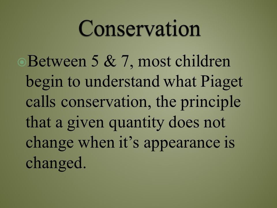  Between 5 & 7, most children begin to understand what Piaget calls conservation, the principle that a given quantity does not change when it's appea