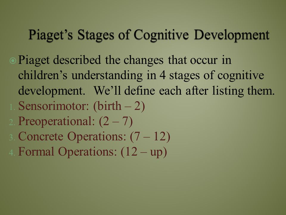  Piaget described the changes that occur in children's understanding in 4 stages of cognitive development. We'll define each after listing them. 1. S
