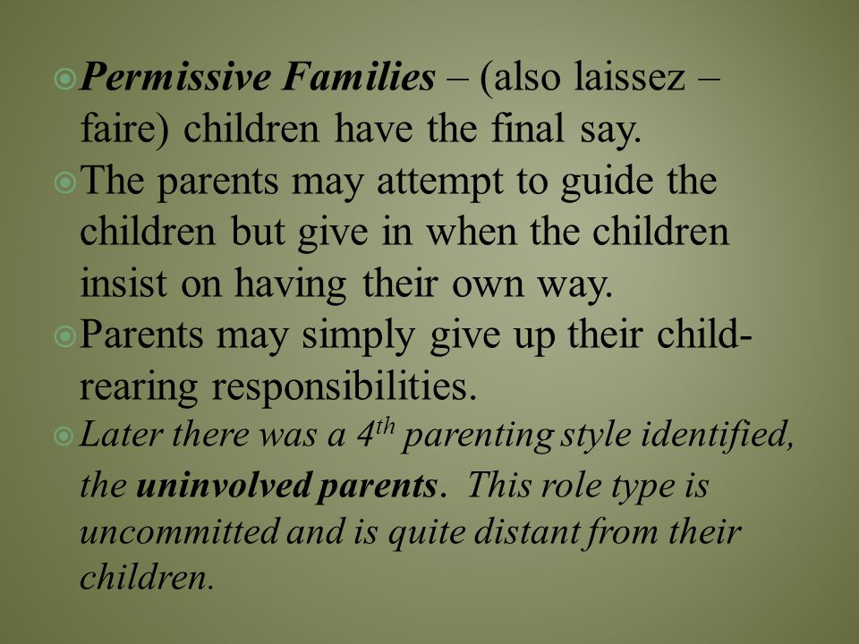  Permissive Families – (also laissez – faire) children have the final say.  The parents may attempt to guide the children but give in when the child