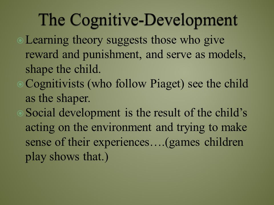  Learning theory suggests those who give reward and punishment, and serve as models, shape the child.  Cognitivists (who follow Piaget) see the chil