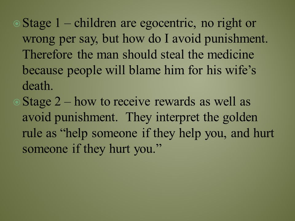 Stage 1 – children are egocentric, no right or wrong per say, but how do I avoid punishment. Therefore the man should steal the medicine because peo