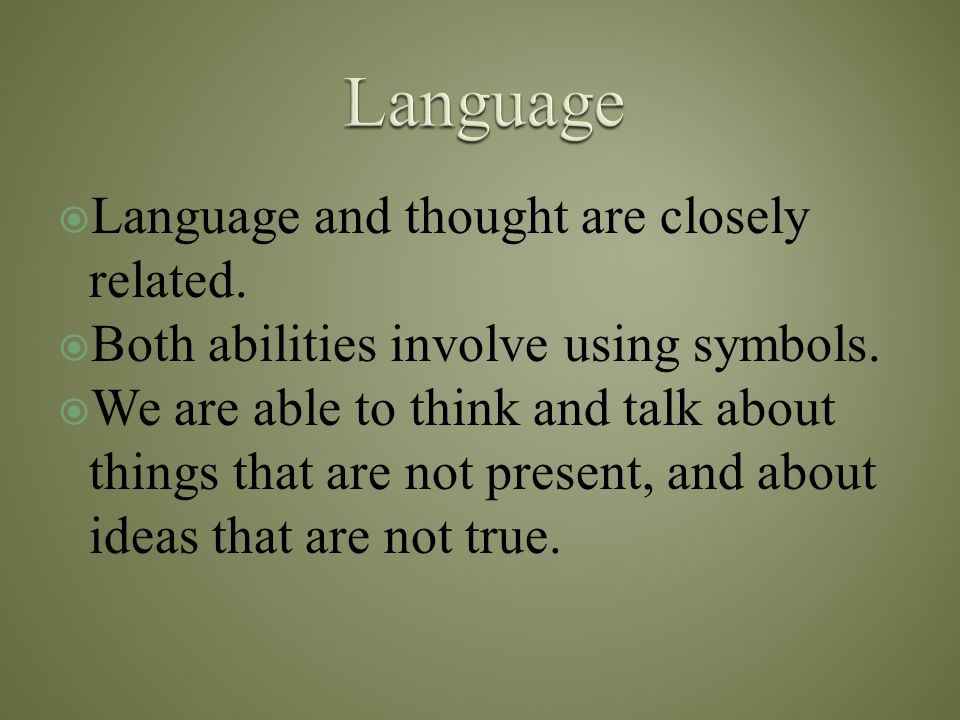  Language and thought are closely related.  Both abilities involve using symbols.  We are able to think and talk about things that are not present,