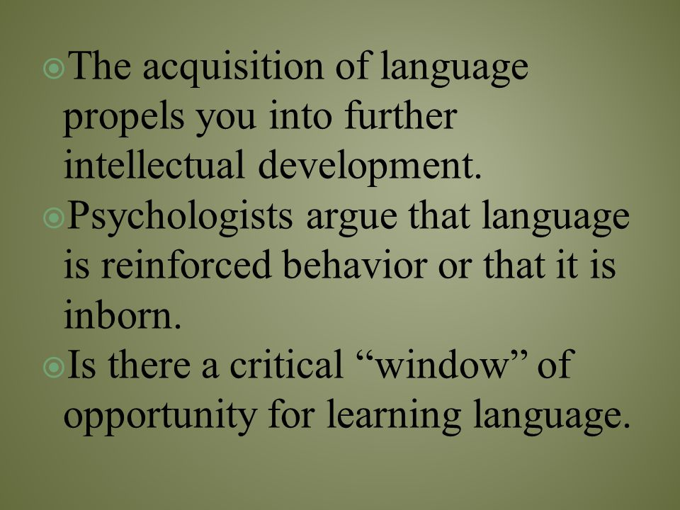  The acquisition of language propels you into further intellectual development.  Psychologists argue that language is reinforced behavior or that it