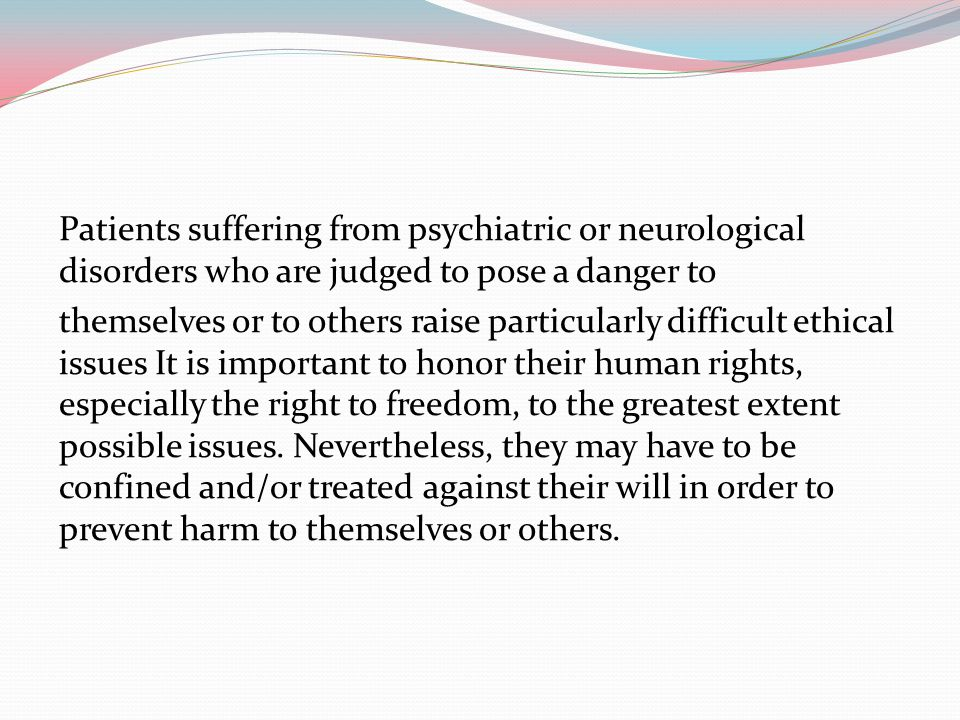 Patients suffering from psychiatric or neurological disorders who are judged to pose a danger to themselves or to others raise particularly difficult